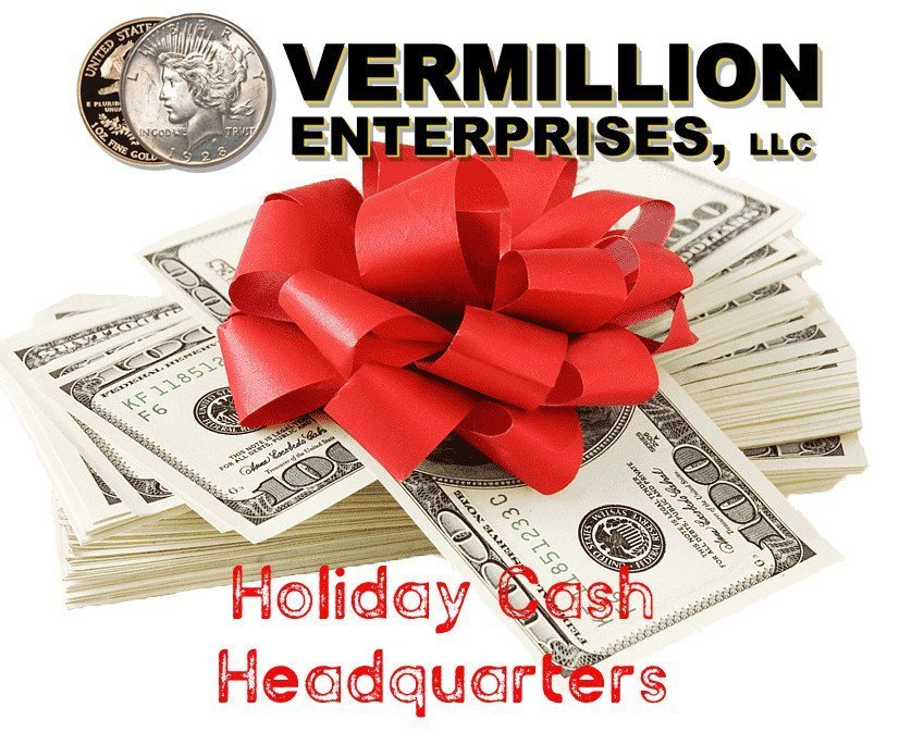 Holiday Cash Headquarters - Vermillion Enterprises. We buy bullion, coins, jewelry, and more. Clean out your closets, clean out your drawers, it's time to put some extra cash in your pockets for the holidays, or to pay some unexpected bills! Gold, Silver, Platinum, Palladium, and Rhodium. Jewelry, Vintage Toys & Comics, Pre-1980 raw sports cards, graded sports cards & memorabilia, old currency, Bullion Rounds, Bullion Bars, Bullion Coins, Graded Coins, Old Coins, and much much more. Serving Brooksville, Crystal River, Dade CIty, Floral City, Gainesville, Holiday, Homosassa, Hudson, Inverness FL, Kissimmee, Land O Lakes, Lecanto, Lutz, New Port Richey, Ocala, Odessa FL, Orlando, Palm Harbor, Spring Hill, Tampa, Tarpon Springs, Wesley Chapel, and Zephyrhills.